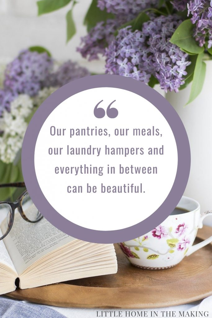 Our pantries, our meals, our laundry hampers and everything in between can be beautiful.